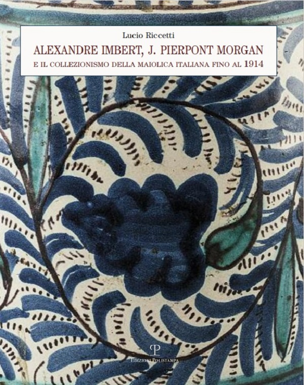 lucio-riccetti-alexandre-imbert-j.-pierpont-morgan-e-il-collezionismo-della-maiolica-italiana-fino-al-1914